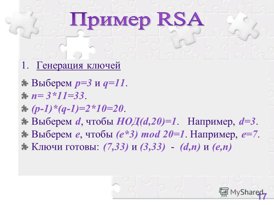 1.Генерация ключей Выберем p=3 и q=11. n= 3*11=33. (p-1)*(q-1)=2*10=20. Выберем d, чтобы НОД(d,20)=1. Например, d=3. Выберем е, чтобы (e*3) mod 20=1. Например, e=7. Ключи готовы: (7,33) и (3,33) - (d,n) и (e,n) 17