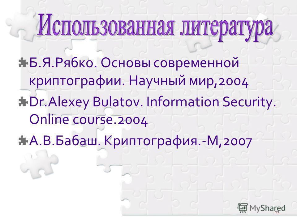 Б.Я.Рябко. Основы современной криптографии. Научный мир,2004 Dr.Alexey Bulatov. Information Security. Online course.2004 А.В.Бабаш. Криптография.-М,2007 23