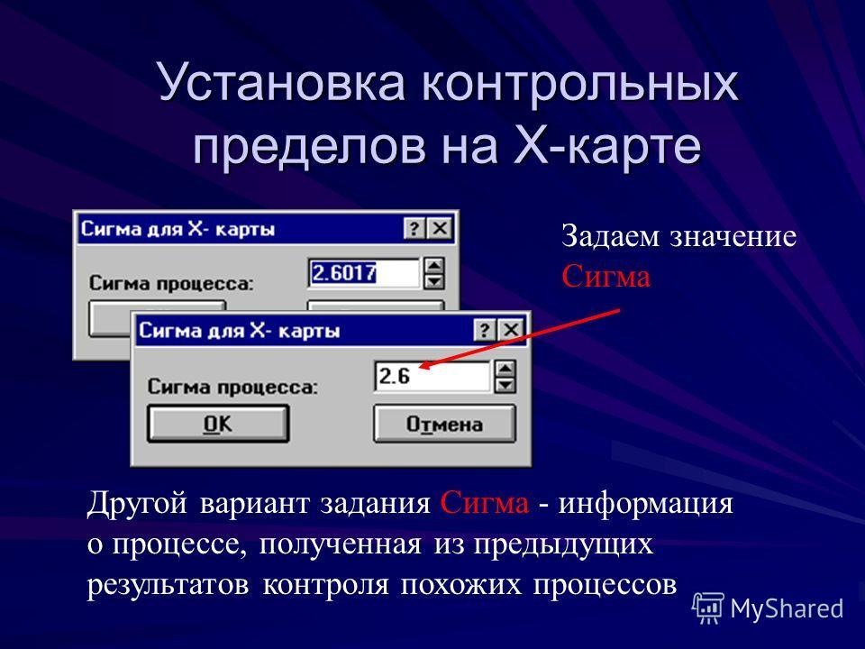 Установка контрольных пределов на Х-карте Задаем значение Сигма Другой вариант задания Сигма - информация о процессе, полученная из предыдущих результатов контроля похожих процессов