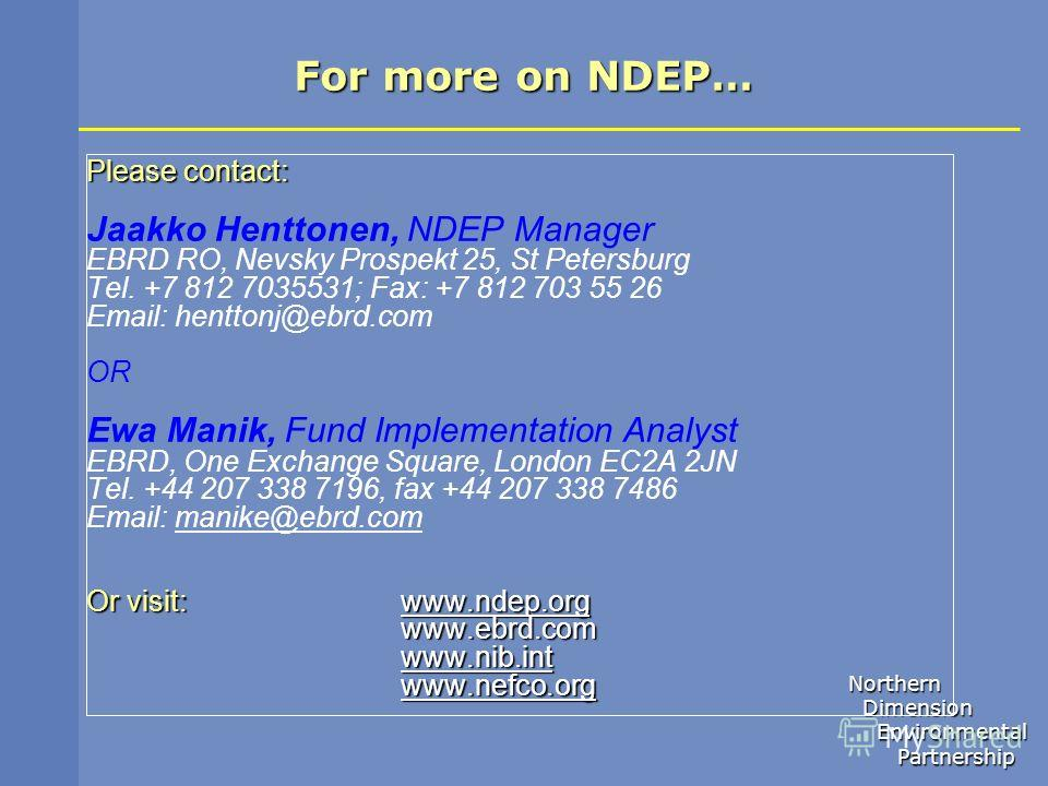 Northern Dimension Dimension Environmental Environmental Partnership Partnership For more on NDEP… Please contact: Jaakko Henttonen, NDEP Manager EBRD RO, Nevsky Prospekt 25, St Petersburg Tel. +7 812 7035531; Fax: +7 812 703 55 26 Email: henttonj@eb