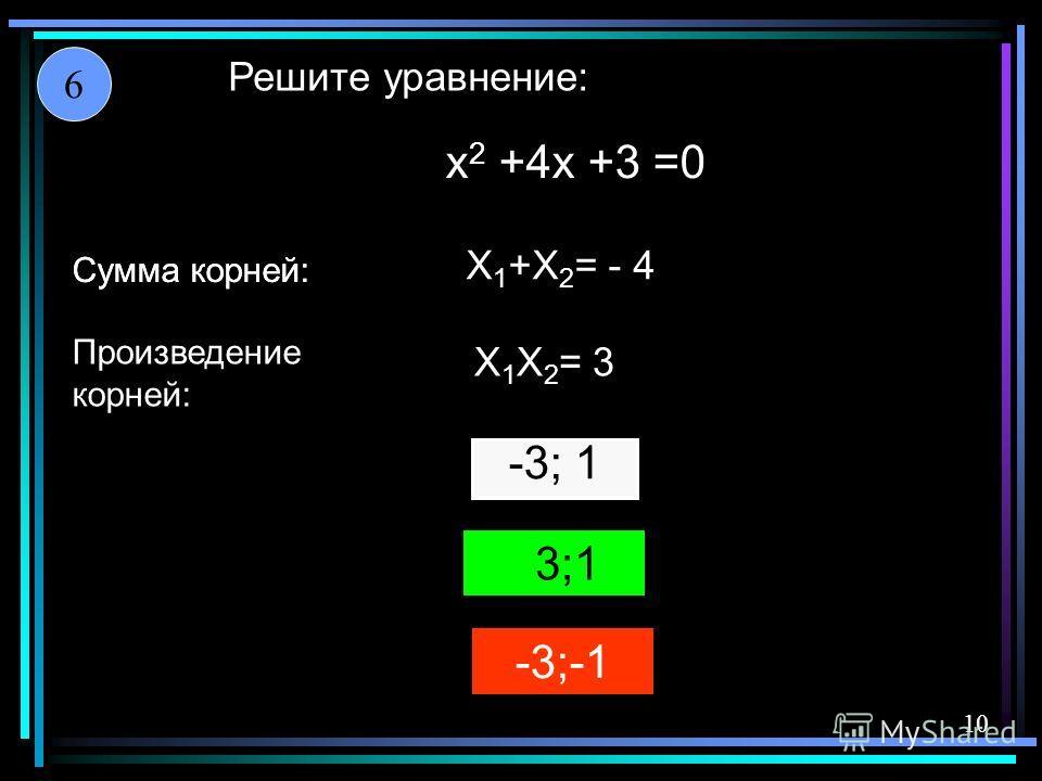 -3;-1 -3; 1 3;1 X 1 +X 2 = - 4 X 1 X 2 = 3 x 2 +4x +3 =0 Решите уравнение: Сумма корней: Произведение корней: Сумма корней: 6 10