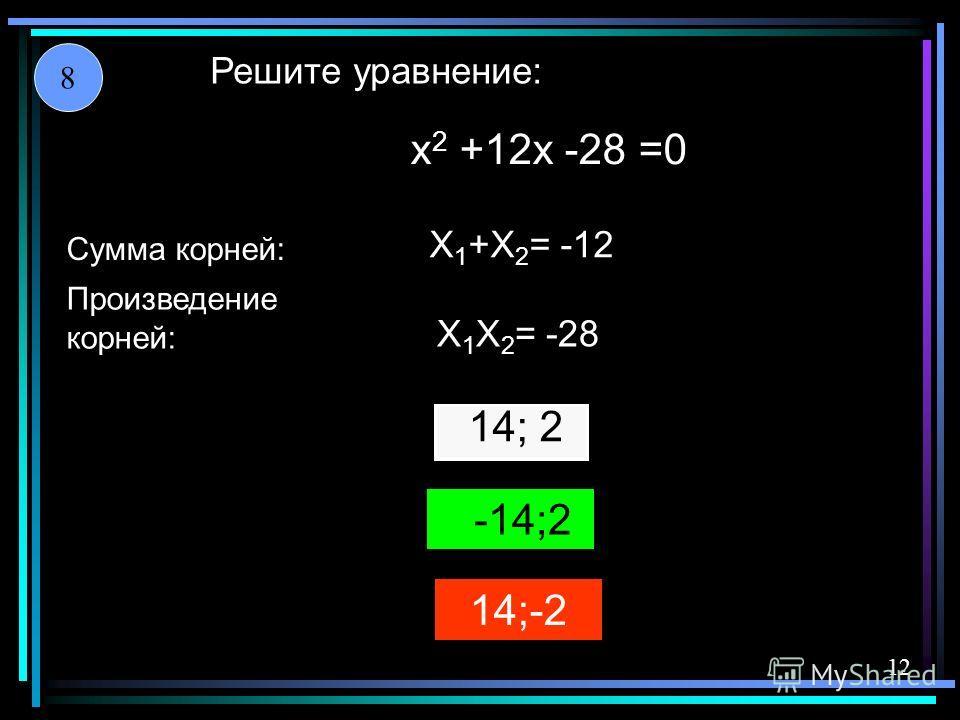14;-2 14; 2 -14;2 X 1 +X 2 = -12 X 1 X 2 = -28 x 2 +12x -28 =0 Решите уравнение: Сумма корней: Произведение корней: 8 12