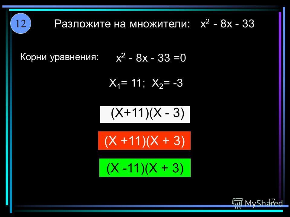 x 2 - 8x - 33 x 2 - 8x - 33 =0 X 1 = 11; X 2 = -3 Разложите на множители: 12 17 Корни уравнения: (X+11)(X - 3) (X +11)(X + 3) (X -11)(X + 3)