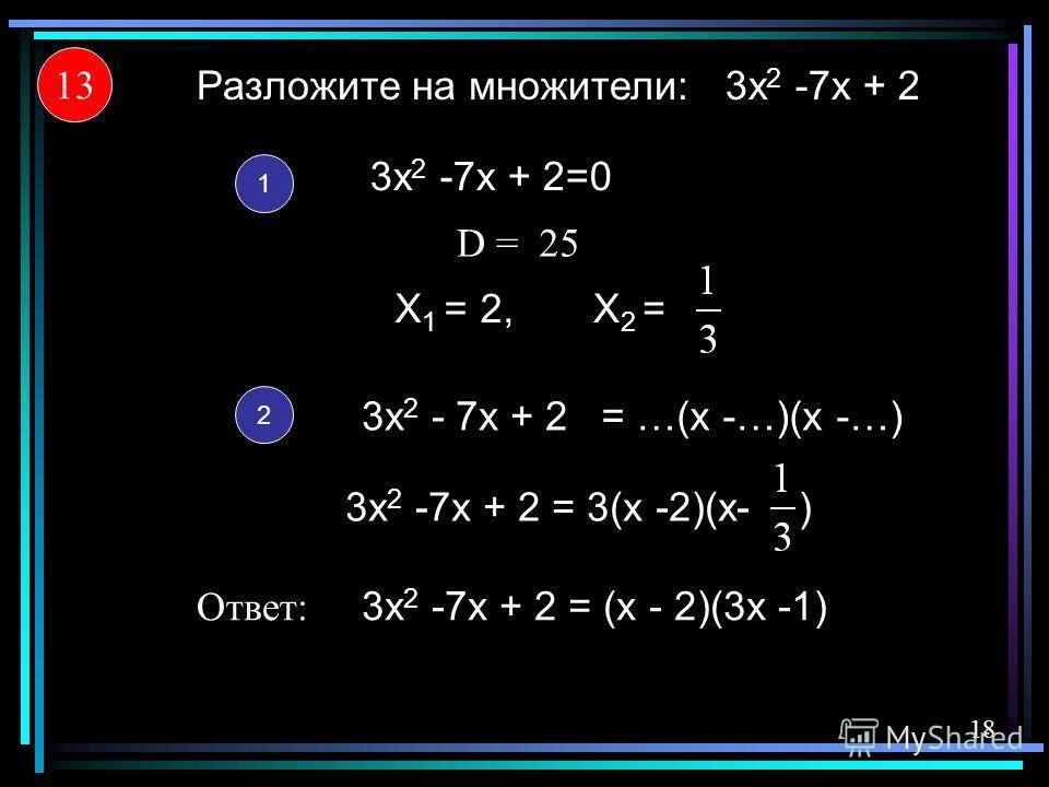 3x 2 -7x + 2 X 1 = Разложите на множители: 1 2 3x 2 -7x + 2 = (x - 2)(3x -1) 13 Ответ: 18 3x 2 -7x + 2=0 = …(x -…)(x -…)3x 2 - 7x + 2 X 2 = 25 3x 2 -7x + 2 = 3(x -2)(x- ) D =D = 2,2,