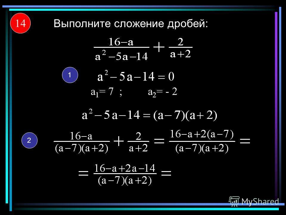 14 Выполните сложение дробей: 1 а 1 = 7;а 2 = - 2 2