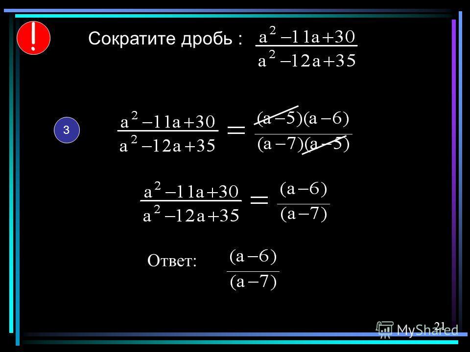 Сократите дробь : 3 ! Ответ: 21