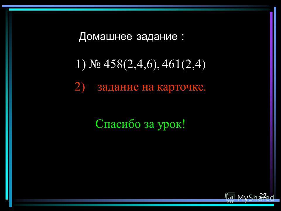 Домашнее задание : 22 1) 458(2,4,6), 461(2,4) 2) задание на карточке. Спасибо за урок!