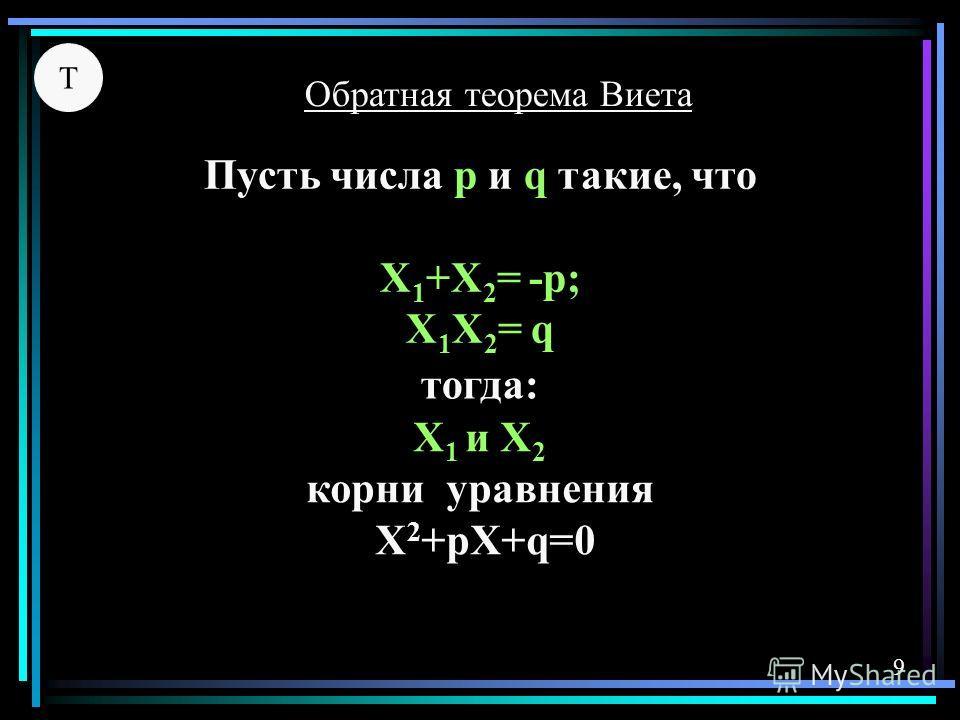 Т Пусть числа р и q такие, что X 1 +X 2 = -р; X 1 X 2 = q X 1 и X 2 корни уравнения X 2 +рX+q=0 тогда: 9 Обратная теорема Виета