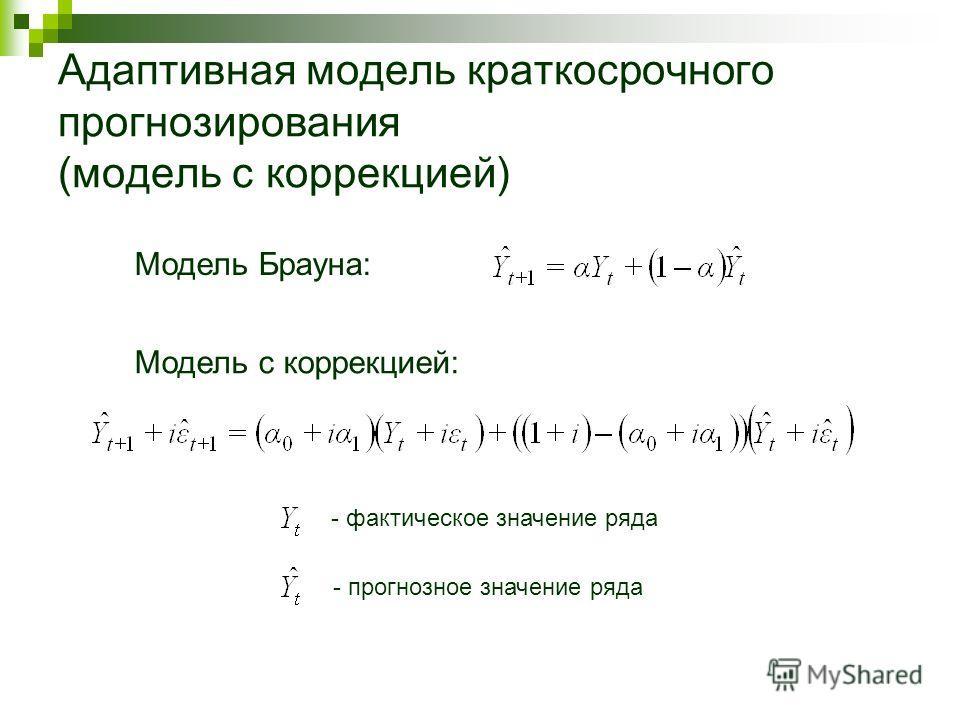 Адаптивная модель краткосрочного прогнозирования (модель с коррекцией) Модель Брауна: Модель с коррекцией: - фактическое значение ряда - прогнозное значение ряда