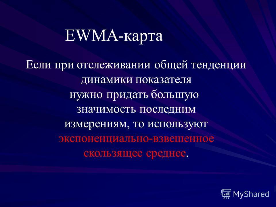 EWМА-карта Если при отслеживании общей тенденции динамики показателя нужно придать большую значимость последним измерениям, то используют экспоненциально-взвешенное скользящее среднее.