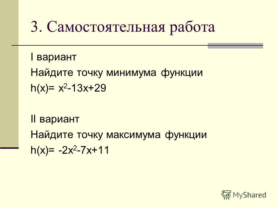 3. Самостоятельная работа I вариант Найдите точку минимума функции h(x)= x 2 -13x+29 II вариант Найдите точку максимума функции h(x)= -2x 2 -7x+11