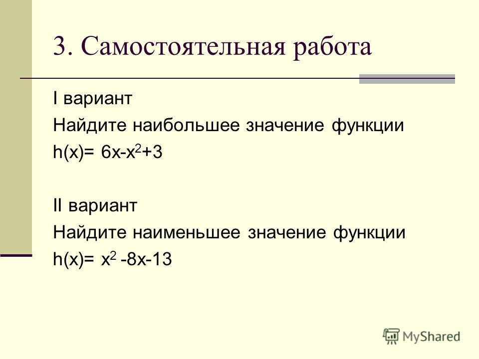3. Самостоятельная работа I вариант Найдите наибольшее значение функции h(x)= 6x-x 2 +3 II вариант Найдите наименьшее значение функции h(x)= x 2 -8x-13