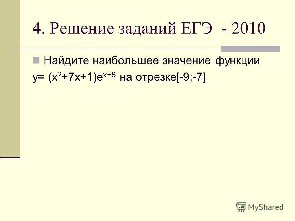 4. Решение заданий ЕГЭ - 2010 Найдите наибольшее значение функции y= (x 2 +7x+1)e x+8 на отрезке[-9;-7]