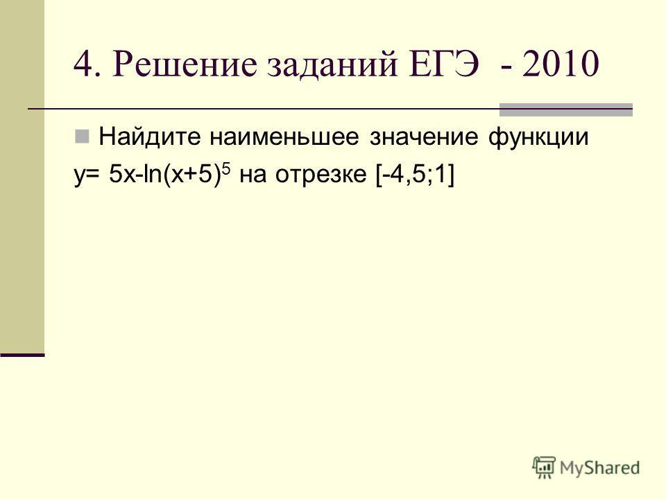 4. Решение заданий ЕГЭ - 2010 Найдите наименьшее значение функции y= 5x-ln(x+5) 5 на отрезке [-4,5;1]