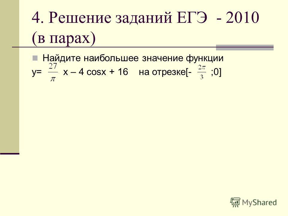 4. Решение заданий ЕГЭ - 2010 (в парах) Найдите наибольшее значение функции y= x – 4 cosx + 16 на отрезке[- ;0]