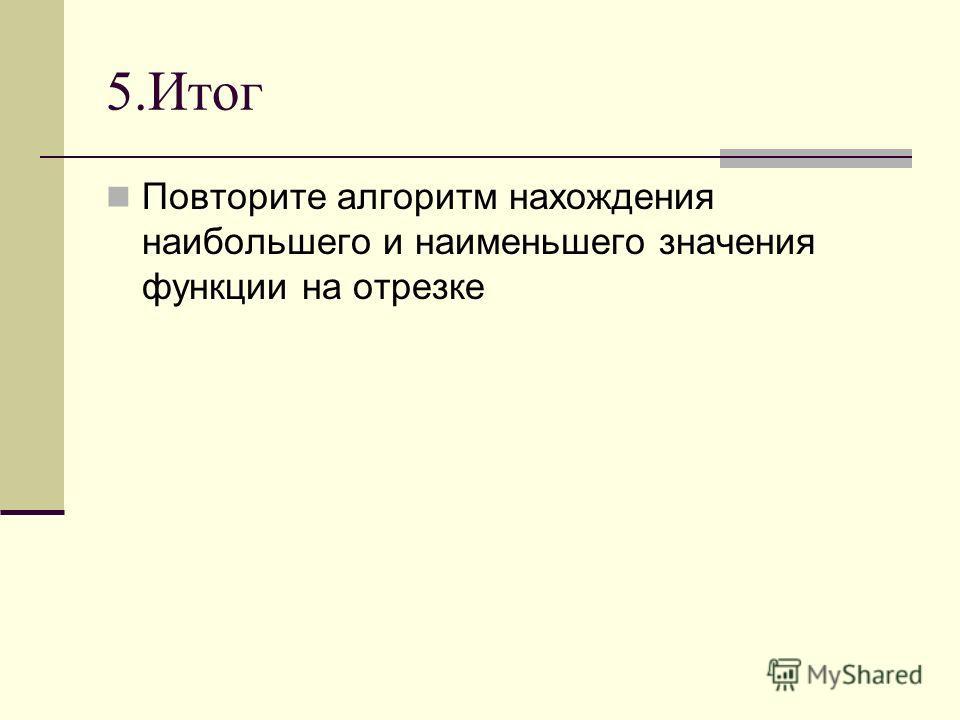 5.Итог Повторите алгоритм нахождения наибольшего и наименьшего значения функции на отрезке