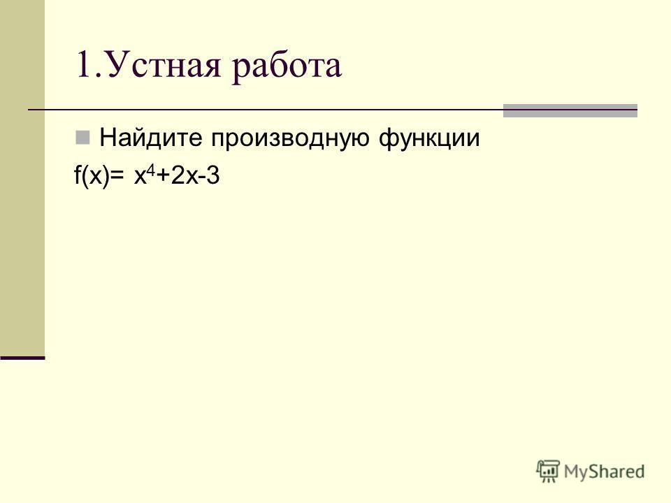 1.Устная работа Найдите производную функции f(x)= x 4 +2x-3