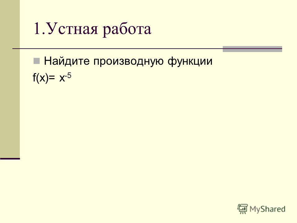 1.Устная работа Найдите производную функции f(x)= x -5