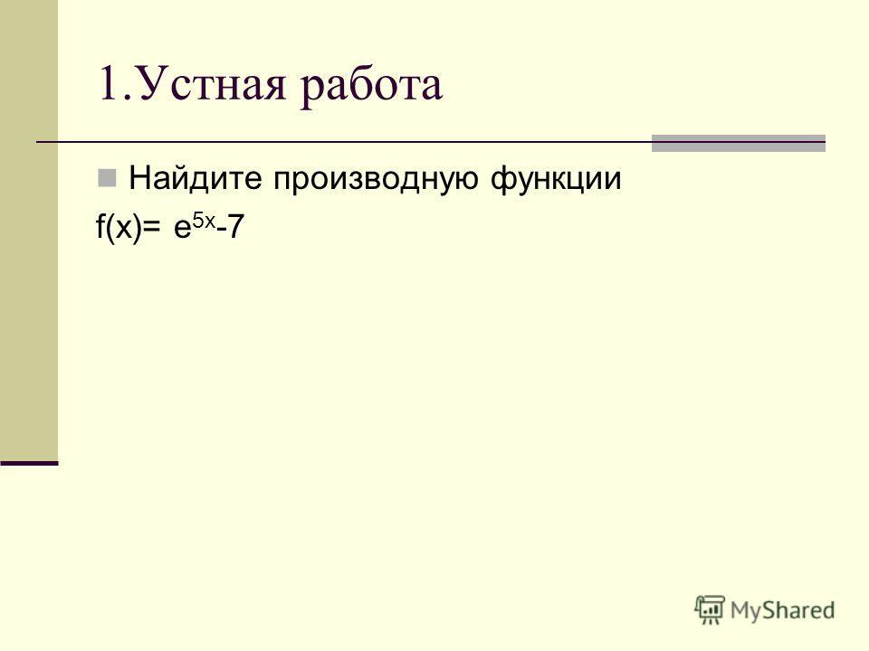 1.Устная работа Найдите производную функции f(x)= e 5x -7