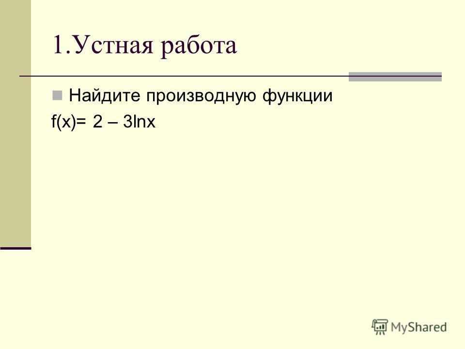 1.Устная работа Найдите производную функции f(x)= 2 – 3lnx