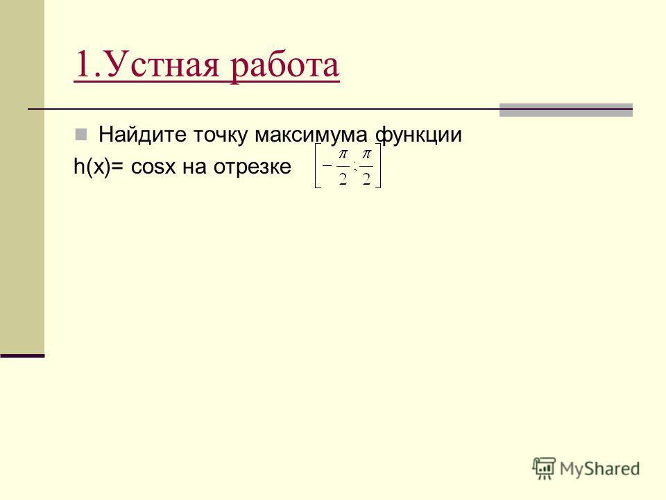 1.Устная работа Найдите точку максимума функции h(x)= cosx на отрезке
