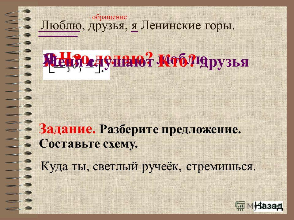Куда ты, светлый ручеёк, стремишься. Люблю, друзья, я Ленинские горы. Задание. Разберите предложение. Составьте схему. Кто? я Я Что делаю? люблю Меня слушают Кто? друзья обращение
