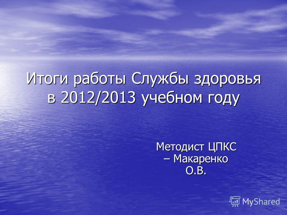 Итоги работы Службы здоровья в 2012/2013 учебном году Методист ЦПКС – Макаренко О.В.