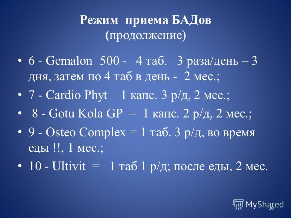 Режим приема БАДов (продолжение) 6 - Gemalon 500 - 4 таб. 3 раза/день – 3 дня, затем по 4 таб в день - 2 мес.; 7 - Cardio Phyt – 1 капс. 3 р/д, 2 мес.; 8 - Gotu Kola GP = 1 капс. 2 р/д, 2 мес.; 9 - Osteo Complex = 1 таб. 3 р/д, во время еды !!, 1 мес