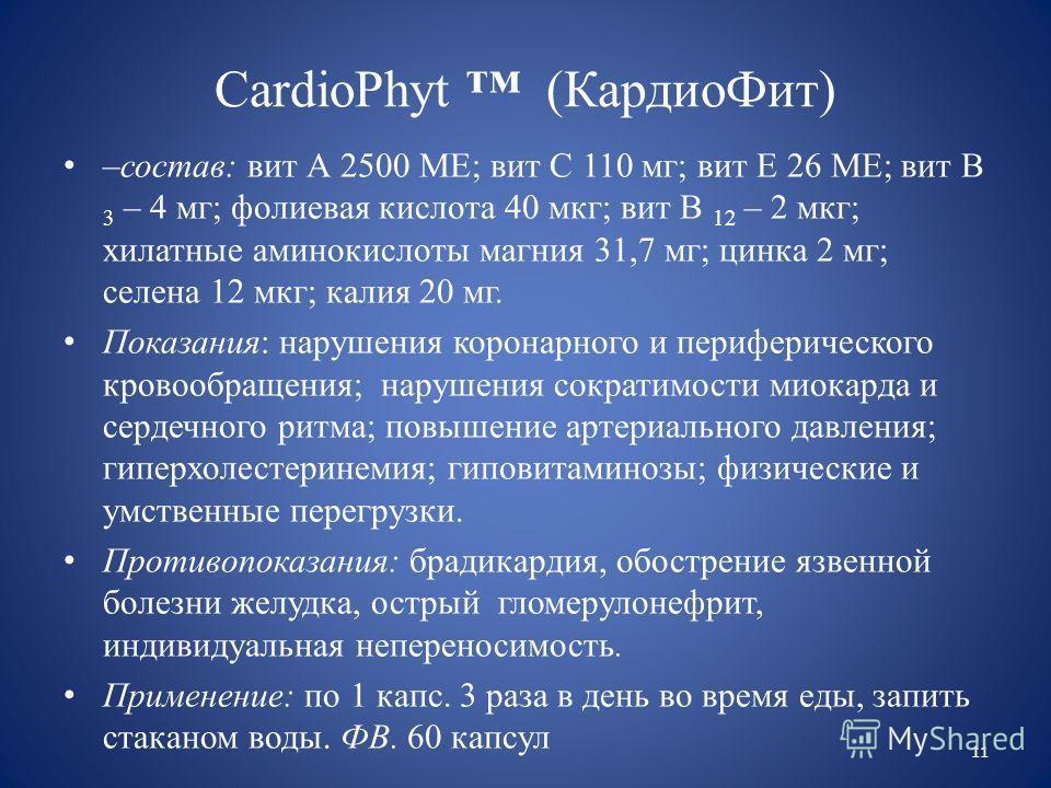CardioPhyt (КардиоФит) –состав: вит А 2500 МЕ; вит С 110 мг; вит Е 26 МЕ; вит В 3 – 4 мг; фолиевая кислота 40 мкг; вит В 12 – 2 мкг; хилатные аминокислоты магния 31,7 мг; цинка 2 мг; селена 12 мкг; калия 20 мг. Показания: нарушения коронарного и пери