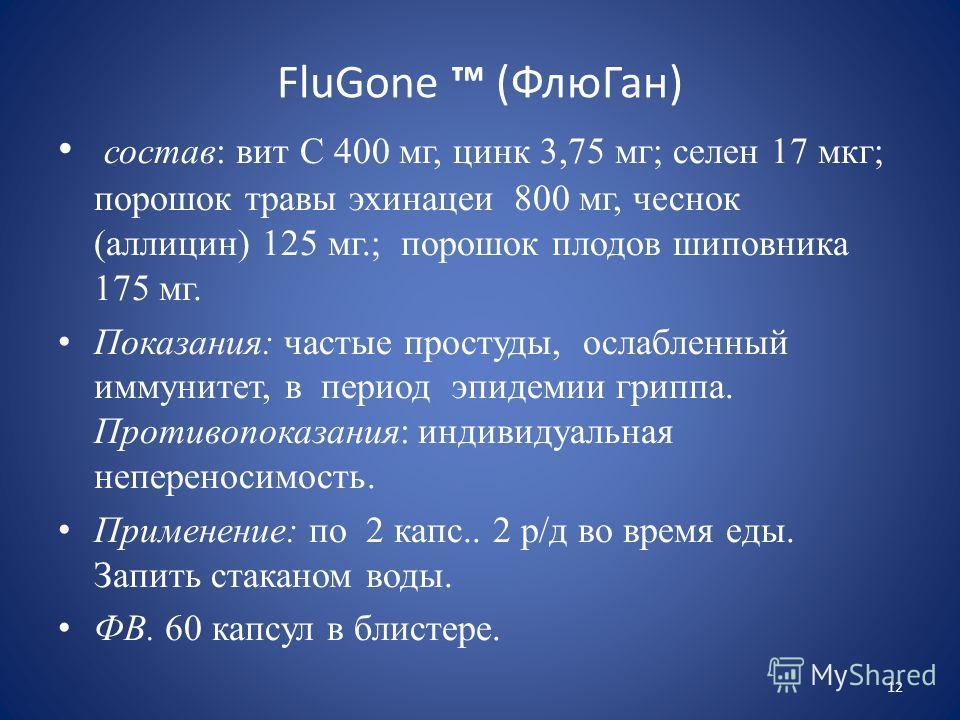 FluGone (ФлюГан) состав: вит С 400 мг, цинк 3,75 мг; селен 17 мкг; порошок травы эхинацеи 800 мг, чеснок (аллицин) 125 мг.; порошок плодов шиповника 175 мг. Показания: частые простуды, ослабленный иммунитет, в период эпидемии гриппа. Противопоказания