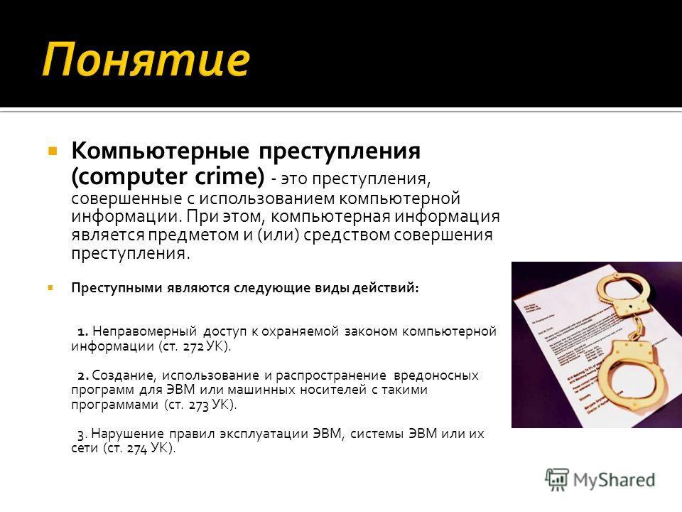 Компьютерные преступления (computer crime) - это преступления, совершенные с использованием компьютерной информации. При этом, компьютерная информация является предметом и (или) средством совершения преступления. Преступными являются следующие виды д