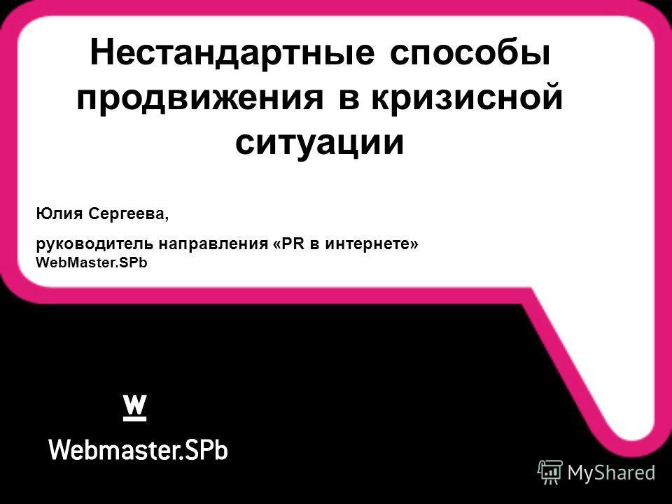Нестандартные способы продвижения в кризисной ситуации Юлия Сергеева, руководитель направления «PR в интернете» WebMaster.SPb