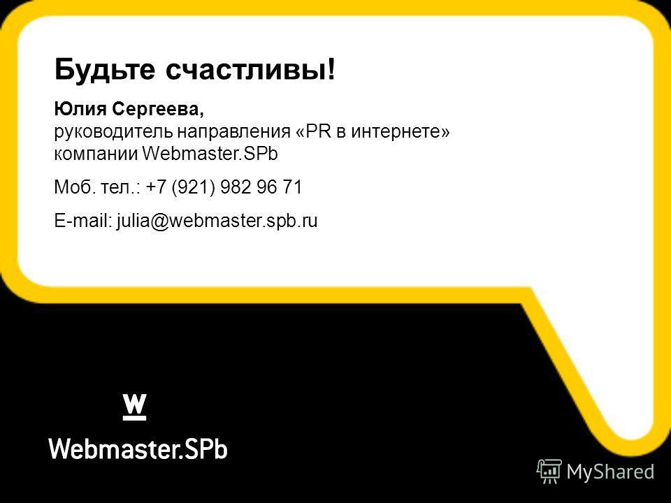 Будьте счастливы! Юлия Сергеева, руководитель направления «PR в интернете» компании Webmaster.SPb Моб. тел.: +7 (921) 982 96 71 E-mail: julia@webmaster.spb.ru