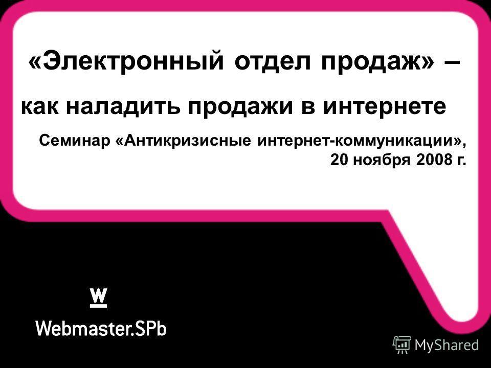 «Электронный отдел продаж» – как наладить продажи в интернете Семинар «Антикризисные интернет-коммуникации», 20 ноября 2008 г.