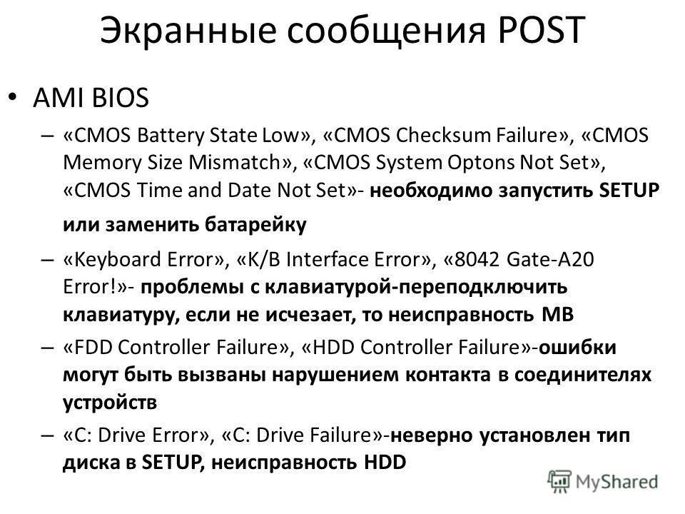 Экранные сообщения POST AMI BIOS – «CMOS Battery State Low», «CMOS Checksum Failure», «CMOS Memory Size Mismatch», «CMOS System Optons Not Set», «CMOS Time and Date Not Set»- необходимо запустить SETUP или заменить батарейку – «Keyboard Error», «K/B