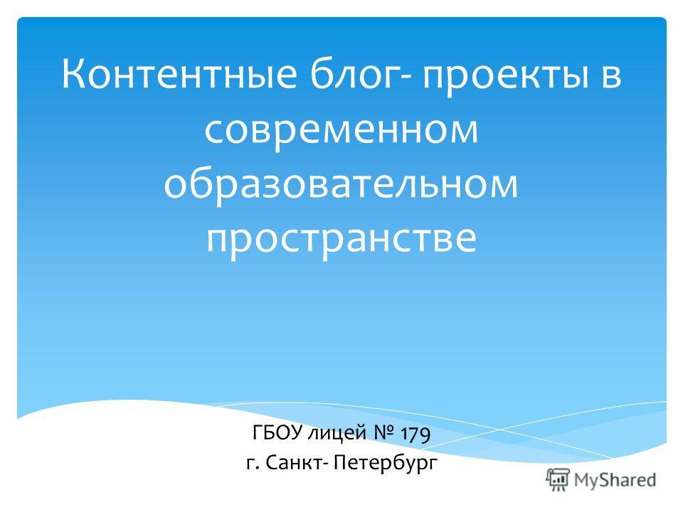 Контентные блог- проекты в современном образовательном пространстве ГБОУ лицей 179 г. Санкт- Петербург