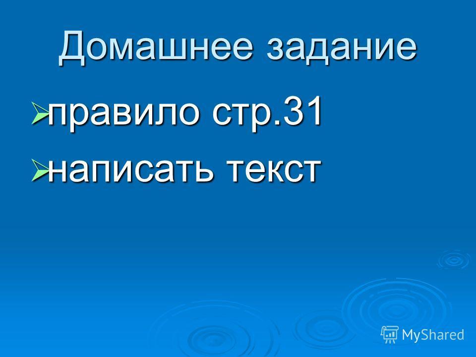 Домашнее задание правило стр.31 правило стр.31 написать текст написать текст