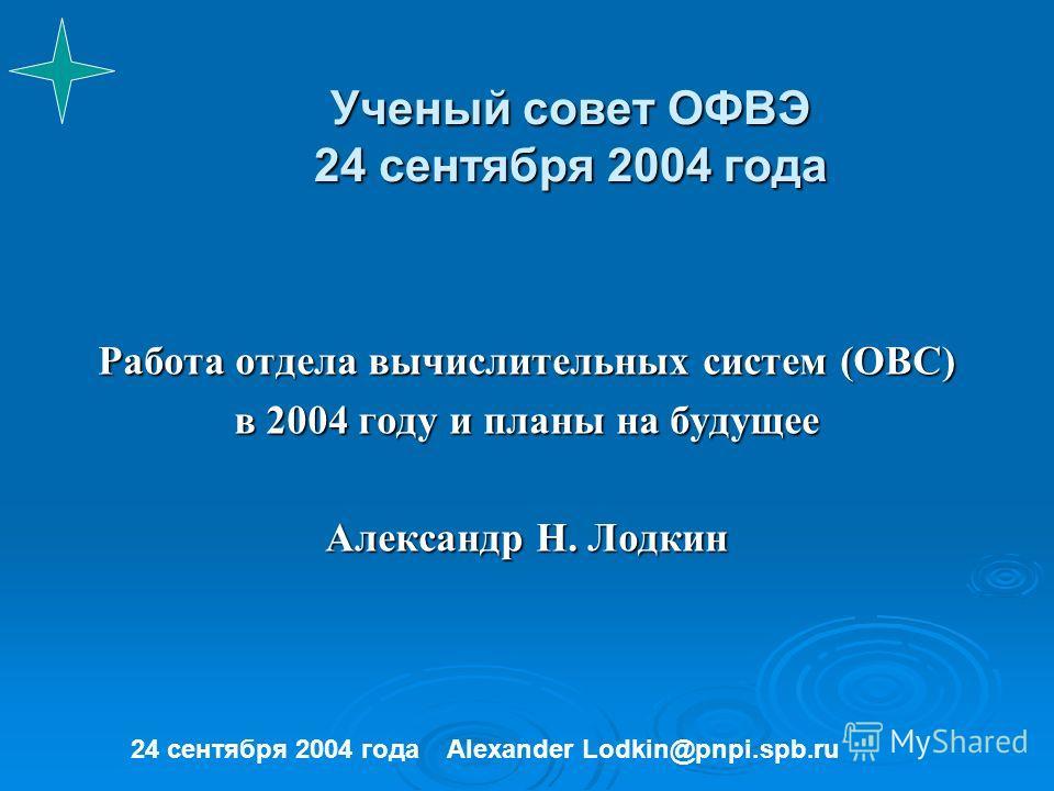 Ученый совет ОФВЭ 24 сентября 2004 года Работа отдела вычислительных систем (ОВС) в 2004 году и планы на будущее Александр Н. Лодкин 24 сентября 2004 годаAlexander Lodkin@pnpi.spb.ru