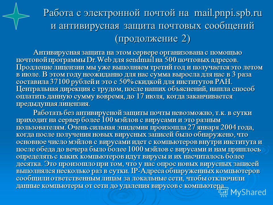 Работа с электронной почтой на mail.pnpi.spb.ru и антивирусная защита почтовых сообщений (продолжение 2) Антивирусная защита на этом сервере организована с помощью почтовой программы Dr.Web для sendmail на 500 почтовых адресов. Продление лицензии мы