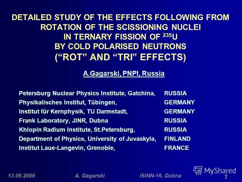 13.06.2008A. Gagarski ISINN-16, Dubna 1 DETAILED STUDY OF THE EFFECTS FOLLOWING FROM ROTATION OF THE SCISSIONING NUCLEI IN TERNARY FISSION OF 235 U BY COLD POLARISED NEUTRONS (ROT AND TRI EFFECTS) A.Gagarski, PNPI, Russia Petersburg Nuclear Physics I