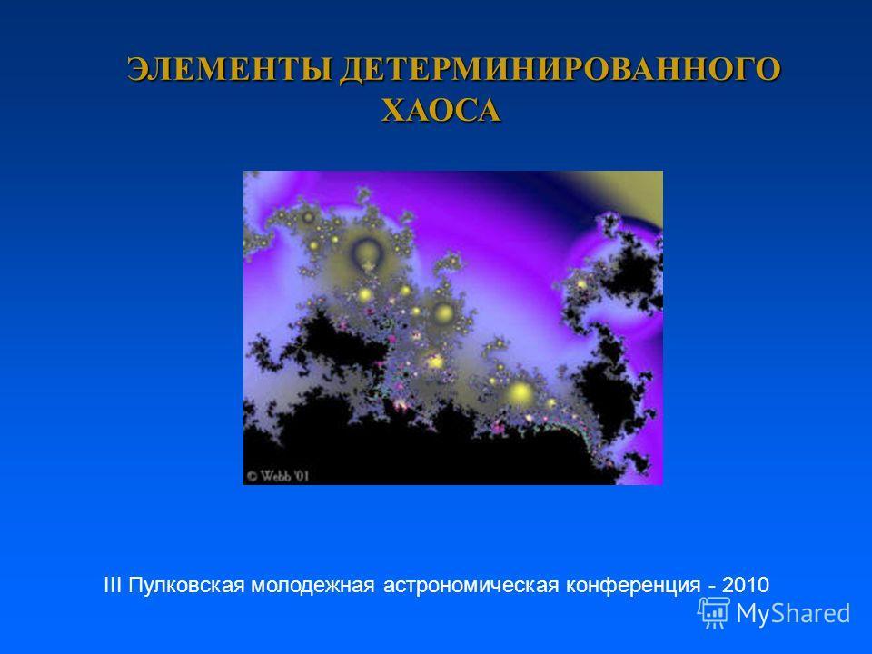 ЭЛЕМЕНТЫ ДЕТЕРМИНИРОВАННОГО ХАОСА ЭЛЕМЕНТЫ ДЕТЕРМИНИРОВАННОГО ХАОСА III Пулковская молодежная астрономическая конференция - 2010
