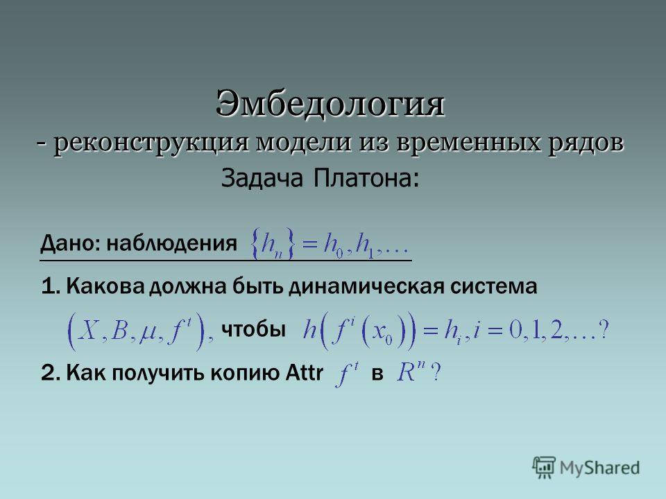 Эмбедология - реконструкция модели из временных рядов Дано: наблюдения 1.Какова должна быть динамическая система чтобы 2.Как получить копию Attr в Задача Платона: