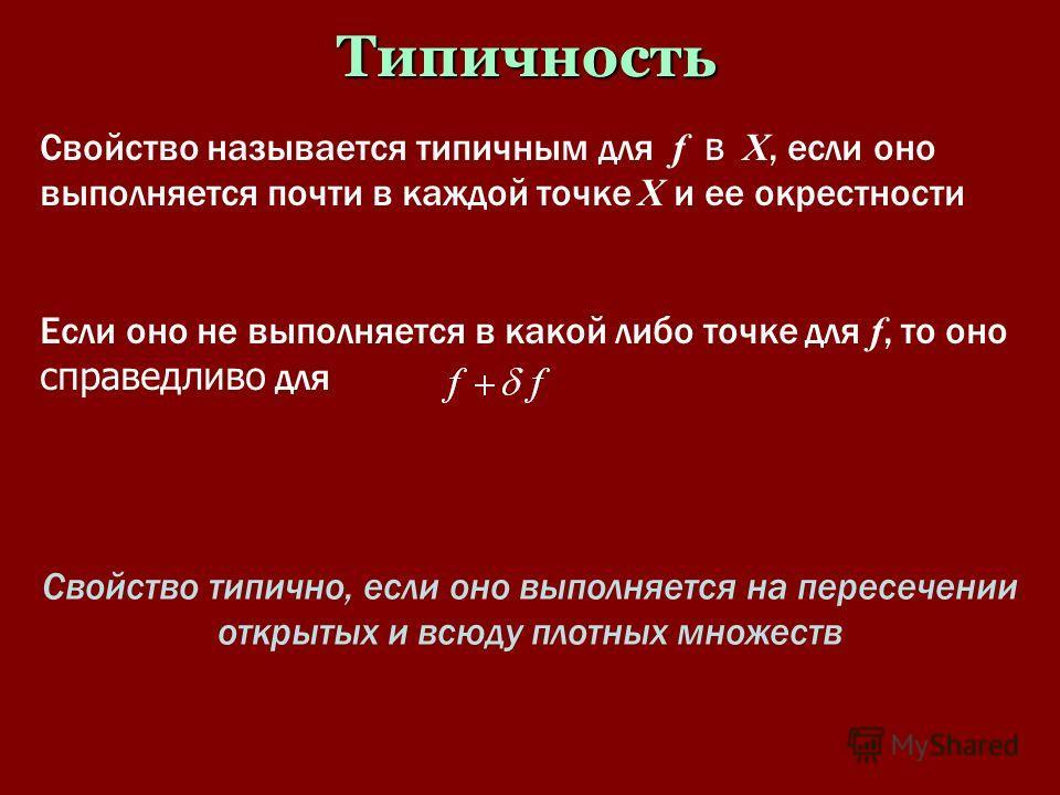 Типичность Свойство называется типичным для f в X, если оно выполняется почти в каждой точке X и ее окрестности Если оно не выполняется в какой либо точке для f, то оно справедливо для Свойство типично, если оно выполняется на пересечении открытых и