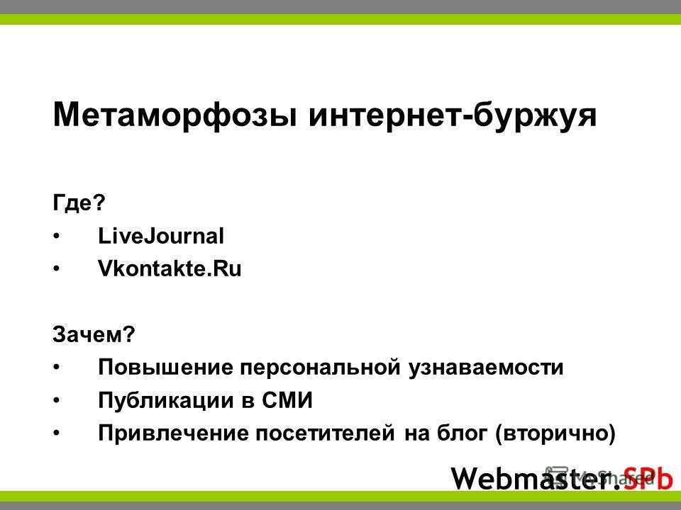 Webmaster.SPb Метаморфозы интернет-буржуя Где? LiveJournal Vkontakte.Ru Зачем? Повышение персональной узнаваемости Публикации в СМИ Привлечение посетителей на блог (вторично)
