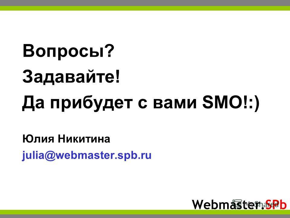 Webmaster.SPb Вопросы? Задавайте! Да прибудет с вами SMO!:) Юлия Никитина julia@webmaster.spb.ru