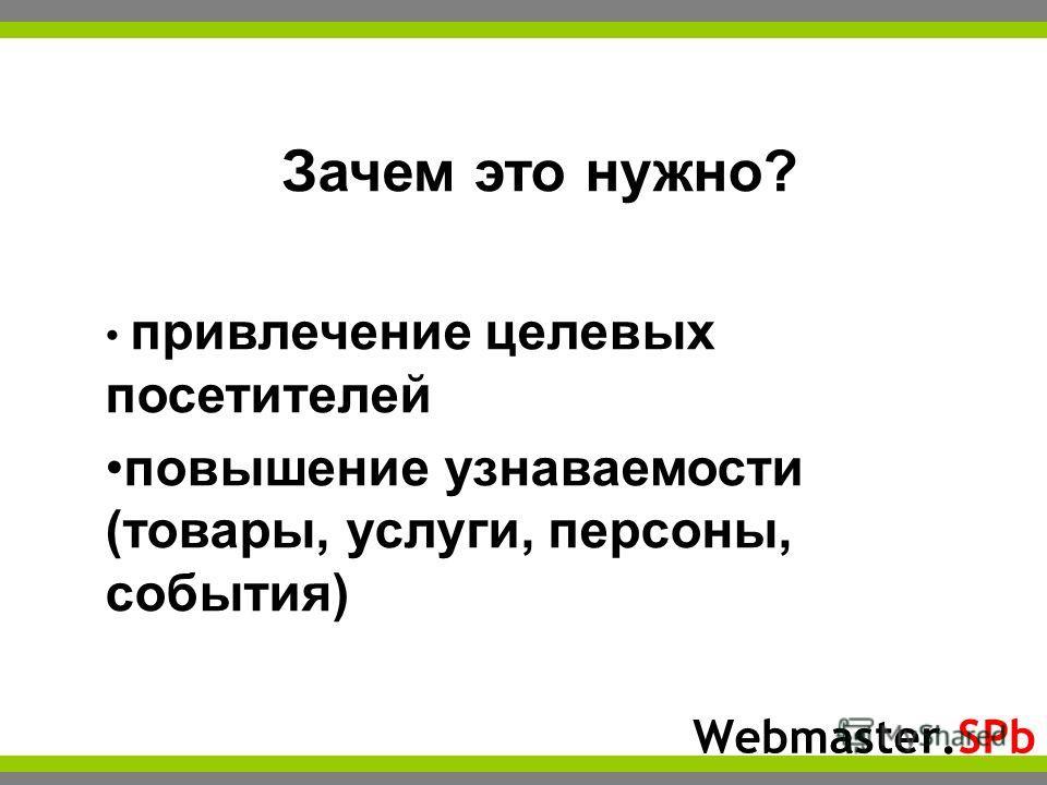 Webmaster.SPb Зачем это нужно? привлечение целевых посетителей повышение узнаваемости (товары, услуги, персоны, события)