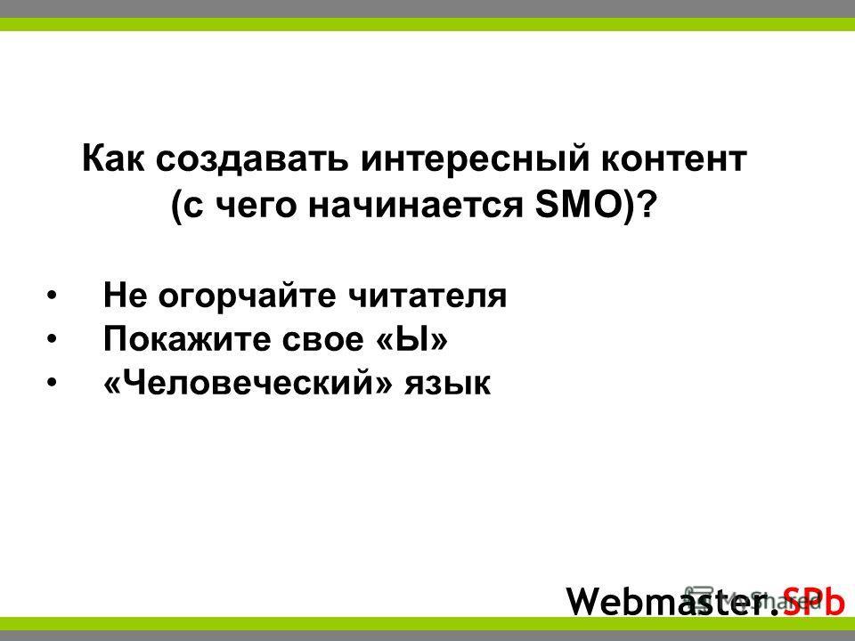 Webmaster.SPb Как создавать интересный контент (с чего начинается SMO)? Не огорчайте читателя Покажите свое «Ы» «Человеческий» язык