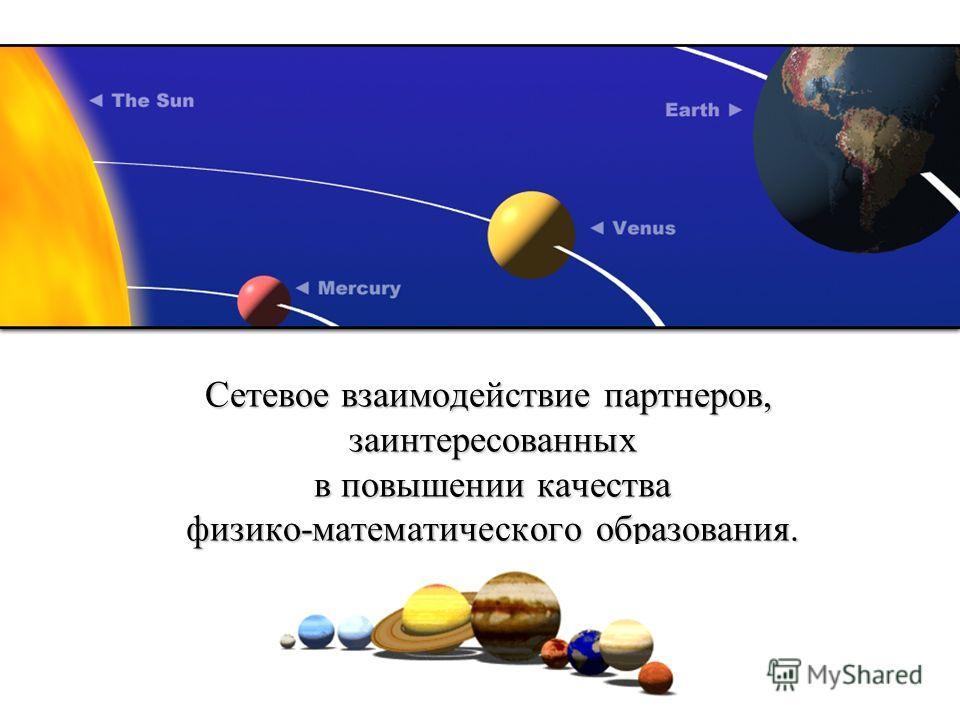 Сетевое взаимодействие партнеров, заинтересованных в повышении качества физико-математического образования.
