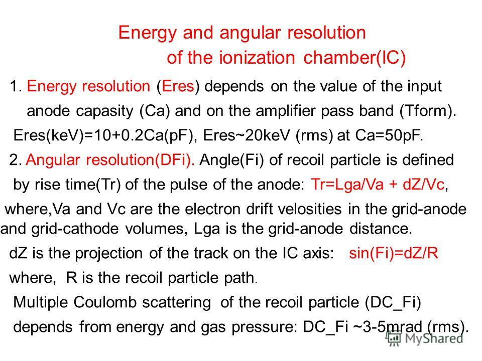 Energy and angular resolution of the ionization chamber(IC) 1. Energy resolution (Eres) depends on the value of the input anode capasity (Ca) and on the amplifier pass band (Tform). Eres(keV)=10+0.2Ca(pF), Eres~20keV (rms) at Ca=50pF. 2. Angular reso
