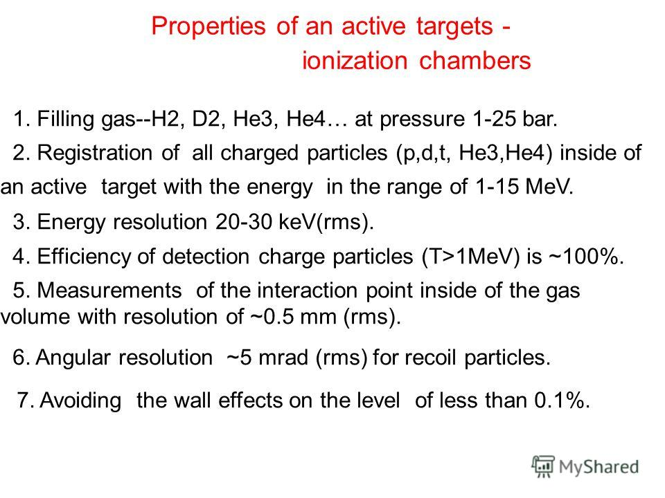 Properties of an active targets - ionization chambers 1. Filling gas--H2, D2, He3, He4… at pressure 1-25 bar. 2. Registration of all charged particles (p,d,t, He3,He4) inside of an active target with the energy in the range of 1-15 MeV. 3. Energy res